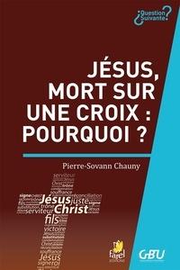 Pierre Sovann-Chauny - Jésus, mort sur une croix : pourquoi ?.