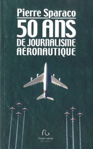 Pierre Sparaco - 50 ans de journalisme aéronautique.