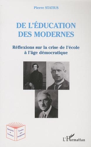 Pierre Statius - De l'éducation des modernes - Réflexions sur la crise de l'ecole à l'âge démocratique.