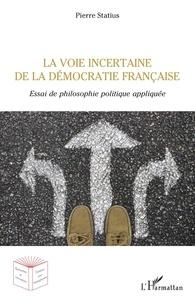 Pierre Statius - La voie incertaine de la démocratie française - Essai de philosophie politique appliquée.