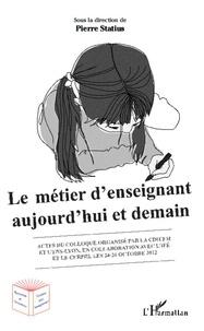 Pierre Statius - Le métier d'enseignant aujourd'hui et demain - Colloque organisé par la CDIUFM et l'ENS-Lyon, en collaboration avec l'IFE et le Cerphi, les 24-26 octobre 2012.