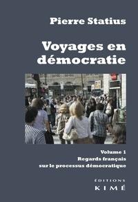 Pierre Statius - Voyages en démocratie - Volume 1, Regards français sur le processus démocratique.