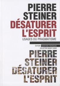 Pierre Steiner - Désaturer l'esprit - Usages du pragmatisme.