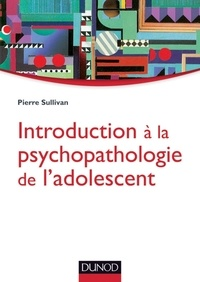 Pierre Sullivan - Introduction à la psychopathologie de l'adolescent - Approche psychanalytique.