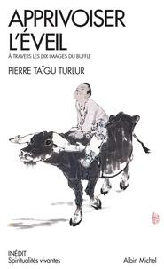 Pierre Taïgu Turlur et Pierre Taïgu Turlur - Apprivoiser l'éveil - A travers les dix images du buffles.