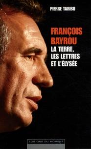 Pierre Taribo - François Bayrou : La terre, les lettres et l'Elysée.