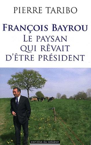 Pierre Taribo - François Bayrou, le paysan qui rêvait d'être président.