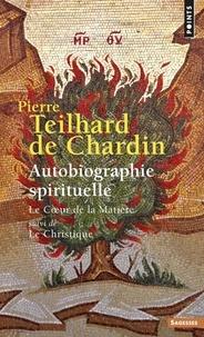 Pierre Teilhard de Chardin - Autobiographie spirituelle - Le coeur de la matière suivi de Le christique.