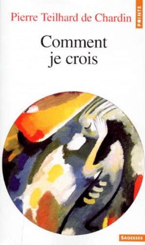 Pierre Teilhard de Chardin - Comment je crois.