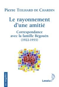 Pierre Teilhard de Chardin - Le rayonnement d'une amitié - Correspondance avec la famille Bégouën.