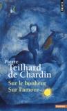 Pierre Teilhard de Chardin - Sur le bonheur ; Sur l'amour.