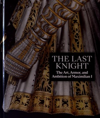 Pierre Terjanian - The Last Knight - The Art, Amor, and Ambition of Maximilian I.