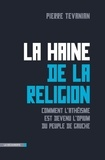 Pierre Tévanian - La haine de la religion - Comment l'athéisme est devenu l'opium du peuple de gauche.