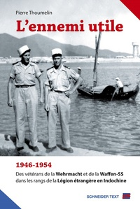 Pierre Thoumelin - L'Ennemi utile - 1946-1954, des vétérans de la Wehrmacht et de la Waffen-SS dans les rangs de la Légion étrangère en Indochine.