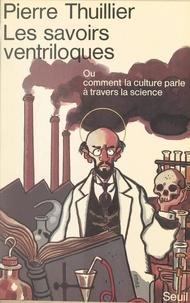 Pierre Thuillier et Jean-Marc Lévy-Leblond - Les savoirs ventriloques - Ou Comment la culture parle à travers la science.