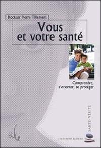 Pierre Tillement - Vous et votre santé - Comprendre, s'orienter, se protéger.
