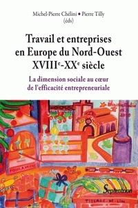 Pierre Tilly et Michel-Pierre Chélini - Travail et entreprises en Europe du Nord-Ouest (XVIIIe-XXe siècle) - La dimension sociale au coeur de l'efficacité entreprenariale.