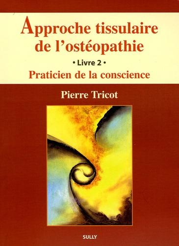 Pierre Tricot - Approche tissulaire de l'ostéopathie - Livre 2, Praticien de la conscience.