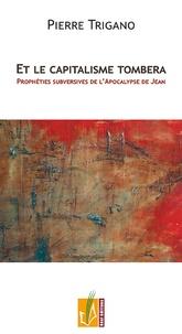 Pierre Trigano - Et le capitalisme tombera - Prophéties subversives de l'Apocalypse de Jean.