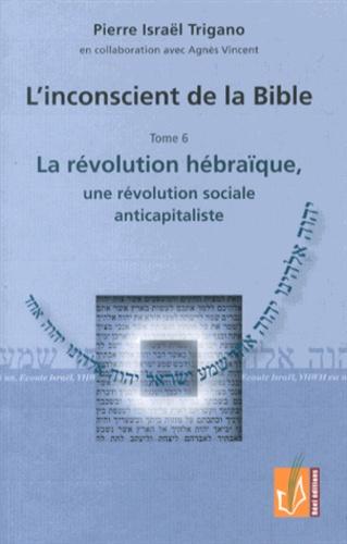 Pierre Trigano - L'inconscient de la Bible - Tome 6, La révolution hébraïque, une révolution sociale anticapitaliste.
