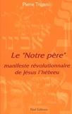 """Pierre Trigano - Le """"Notre Père"""" - Manifeste révolutionnaire de Jésus l'hébreu."""