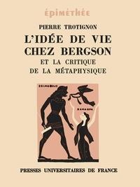 Pierre Trotignon - L'idee de vie chez bergson et la critique de la metaphysique.