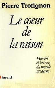 Pierre Trotignon - Le Coeur de la raison - Husserl et la crise du monde moderne.