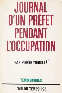 Pierre Trouillé et Pierre Lazareff - Journal d'un Préfet pendant l'Occupation.