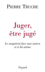 Pierre Truche - Juger, être jugé - Le magistrat face aux autres et à lui-même.