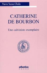 Pierre Tucoo-Chala - Catherine de Bourbon - Une calviniste exemplaire.