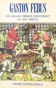 Pierre Tucoo-Chala - Gaston Fébus : un grand prince d'Occident au XIVe siècle.