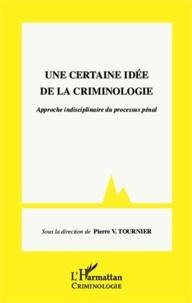 Pierre-V Tournier - Une certaine idée de la criminologie - Approche interdisciplinaire du processus pénal.
