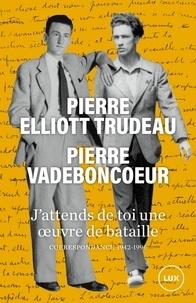 Pierre Vadeboncoeur et Pierre Elliott Trudeau - J'attends de toi une oeuvre de bataille - Correspondance 1942-1996.