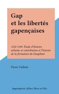 Pierre Vaillant - Gap et les libertés gapençaises - 1232-1349. Étude d'histoire urbaine et contribution à l'histoire de la formation du Dauphiné.