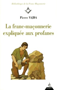 Pierre Vajda - La franc-maçonnerie expliquée aux profanes.