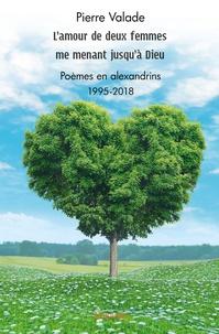 Pierre Valade - L'amour de deux femmes me menant jusqu'à Dieu - Poèmes en alexandrins - 1995-2018.