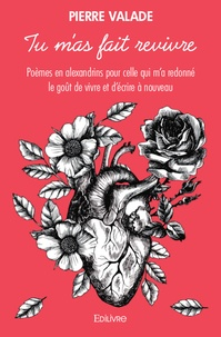 Pierre Valade - Tu m'as fait revivre - Poèmes en alexandrins pour celle qui m'a redonné le goût de vivre et d'écrire à nouveau.