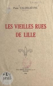 Pierre Valdelièvre - Les vieilles rues de Lille.