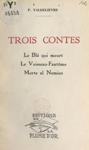Pierre Valdelièvre - Trois contes - Le blé qui meurt. Le vaisseau-fantôme. Morte al Nemico.