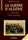 Pierre Vallaud - La Guerre d'Algérie - Tome 1, L'ère coloniale 1830-1958.