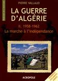 Pierre Vallaud - La Guerre d'Algérie - Tome 2, La marche à l'indépendance, 1958-1962.