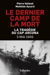 Pierre Vallaud et Mathilde Aycard - Le dernier camp de la mort - La tragédie du Cap Arcona, 3 mai 1945.