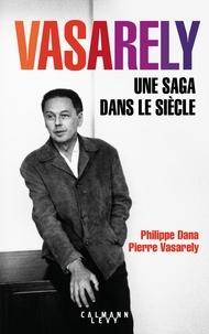 Pierre Vasarely et Philippe Dana - Vasarely Une saga dans le siècle.