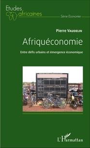 Pierre Vaudelin - Afriquéconomie - Entre défis urbains et émergence économique.