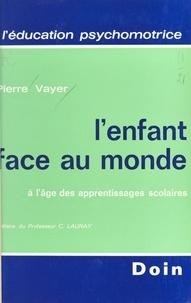 Pierre Vayer - L'enfant face au monde à l'âge des apprentissages scolaires.