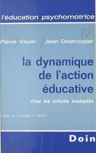 Pierre Vayer et Johan Destrooper - La dynamique de l'action éducative chez les enfants inadaptés.