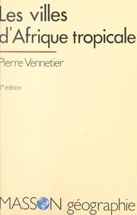 Pierre Vennetier - Les villes d'Afrique tropicale.