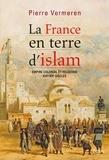Pierre Vermeren - La France en terre d'islam - Empire colonial et religions, XIXe-XXe siècles.