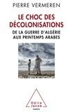 Pierre Vermeren - Le choc des décolonisations - De la guerre d'Algérie aux printemps arabes.