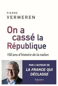 Pierre Vermeren - On a cassé la République - 150 ans d'histoire de la nation.